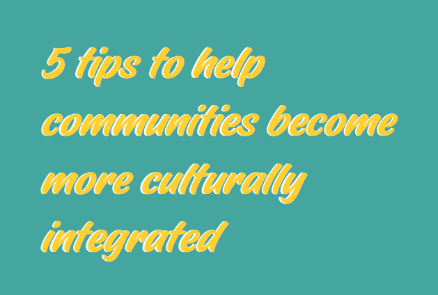 5 tips to help communities become more culturally integrated